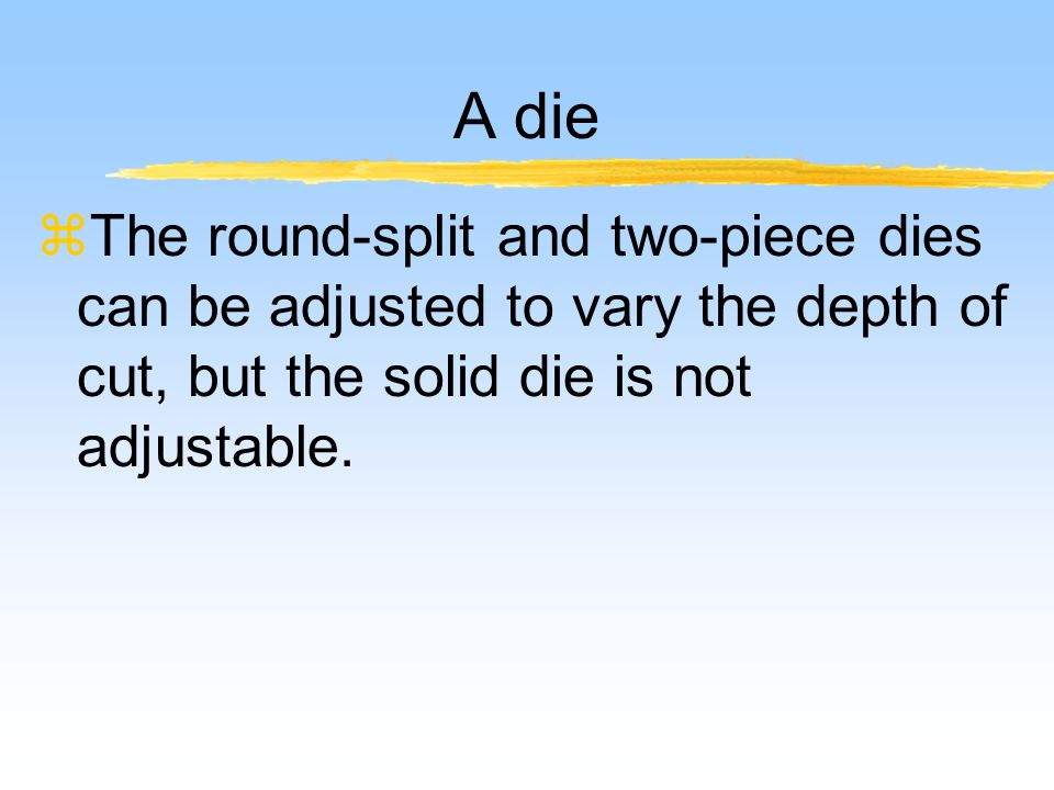 A die zThe round-split and two-piece dies can be adjusted to vary the depth of cut, but the solid die is not adjustable.