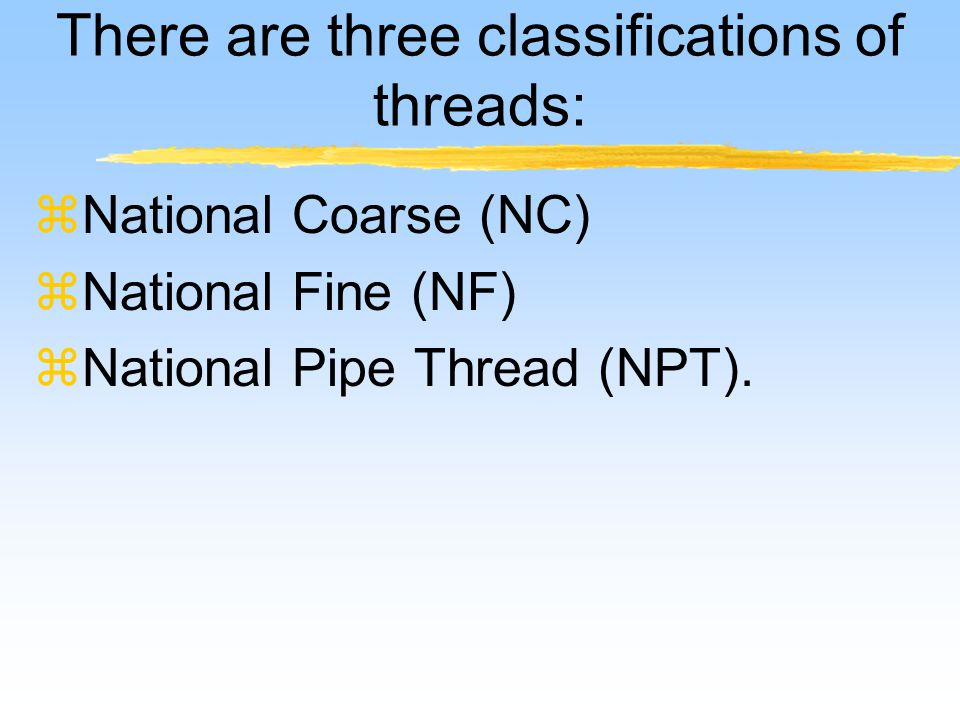 There are three classifications of threads: zNational Coarse (NC) zNational Fine (NF) zNational Pipe Thread (NPT).