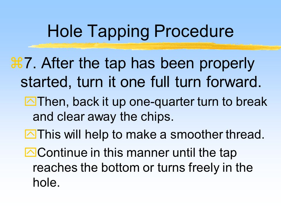 Hole Tapping Procedure z7.After the tap has been properly started, turn it one full turn forward.