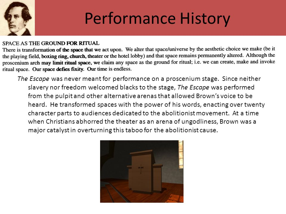 Performance History The Escape was never meant for performance on a proscenium stage. Since neither slavery nor freedom welcomed blacks to the stage,
