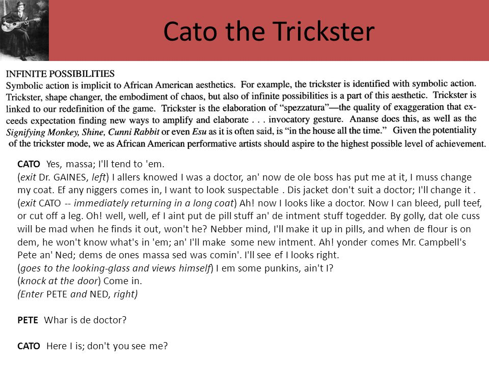 Cato the Trickster CATO Yes, massa; I'll tend to 'em. (exit Dr. GAINES, left) I allers knowed I was a doctor, an' now de ole boss has put me at it, I