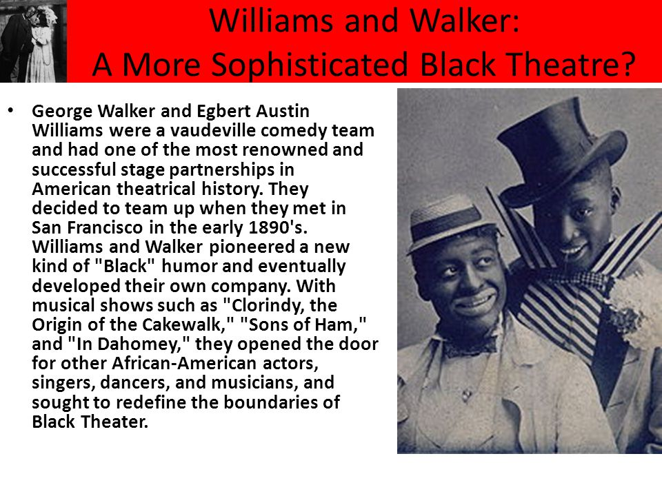 Williams and Walker: A More Sophisticated Black Theatre? George Walker and Egbert Austin Williams were a vaudeville comedy team and had one of the mos
