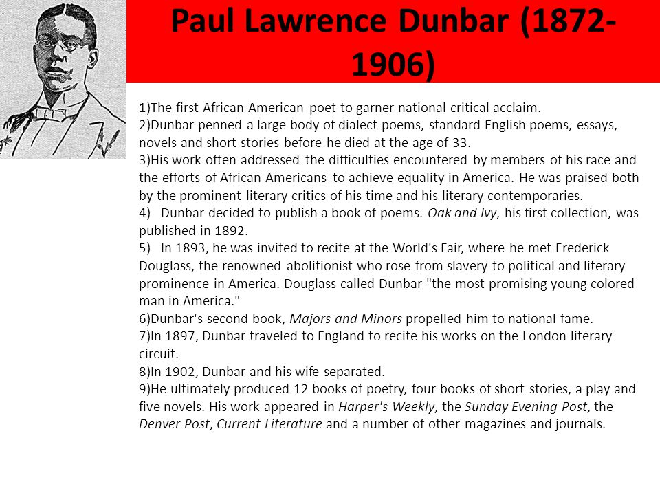 Paul Lawrence Dunbar (1872- 1906) 1)The first African-American poet to garner national critical acclaim. 2)Dunbar penned a large body of dialect poems