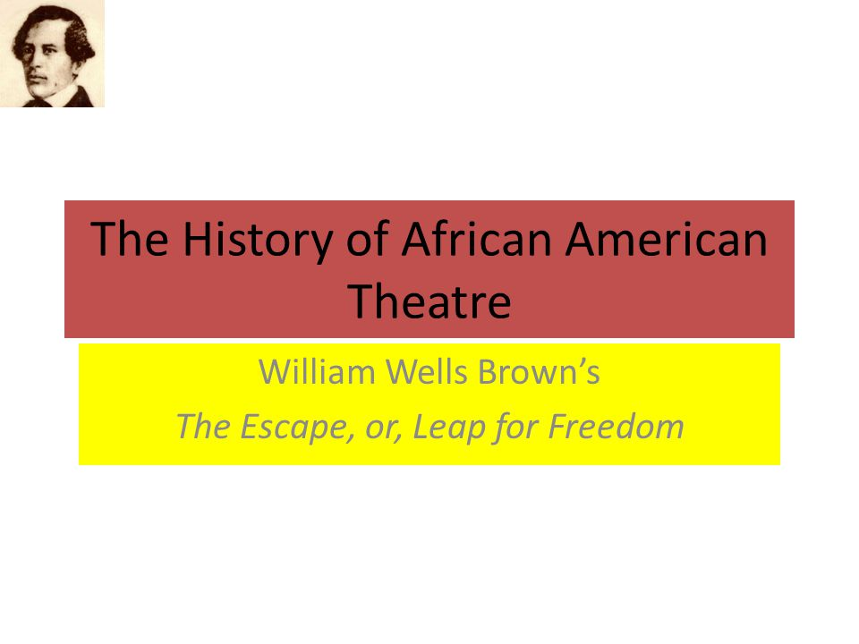 The History of African American Theatre William Wells Brown's The Escape, or, Leap for Freedom