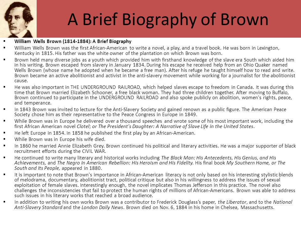 A Brief Biography of Brown  William Wells Brown (1814-1884): A Brief Biography  William Wells Brown was the first African-American to write a novel,