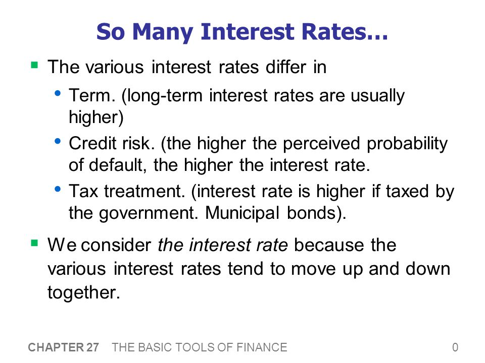 0 CHAPTER 27 THE BASIC TOOLS OF FINANCE So Many Interest Rates…  The various interest rates differ in Term.