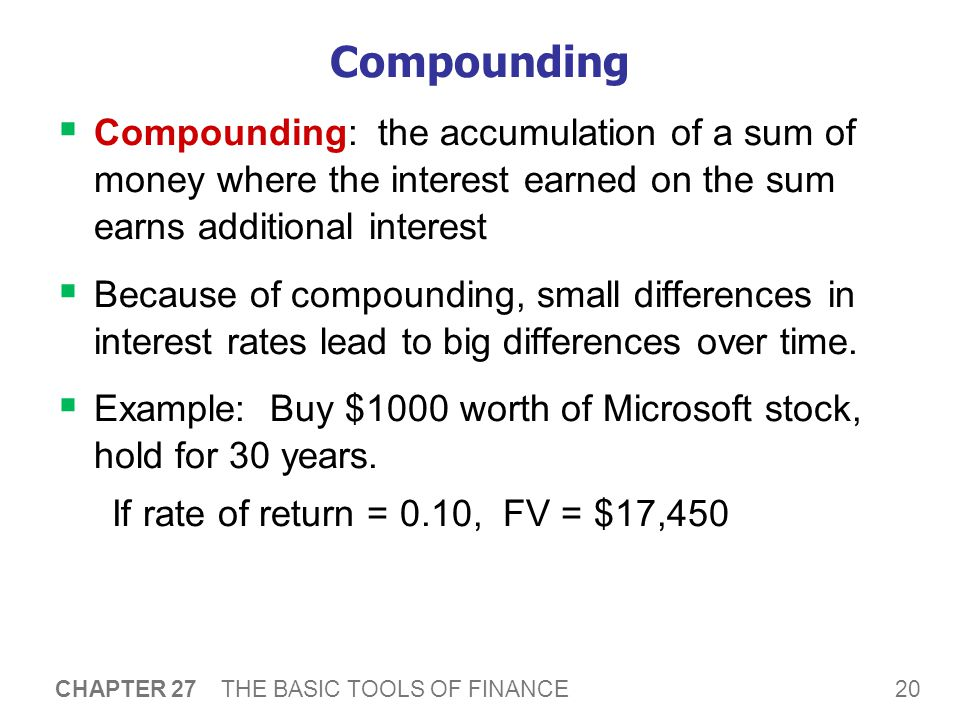 20 CHAPTER 27 THE BASIC TOOLS OF FINANCE Compounding  Compounding: the accumulation of a sum of money where the interest earned on the sum earns additional interest  Because of compounding, small differences in interest rates lead to big differences over time.
