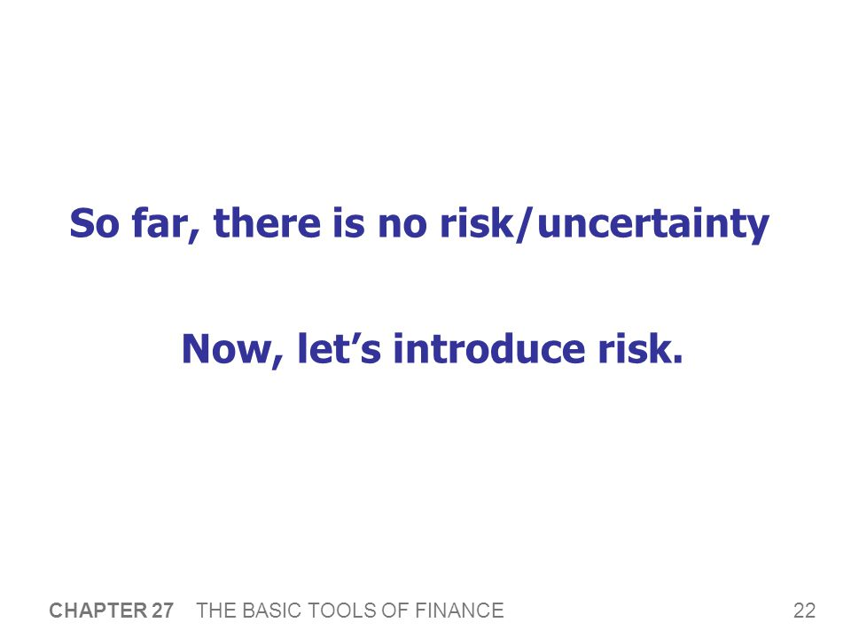 22 CHAPTER 27 THE BASIC TOOLS OF FINANCE So far, there is no risk/uncertainty Now, let's introduce risk.