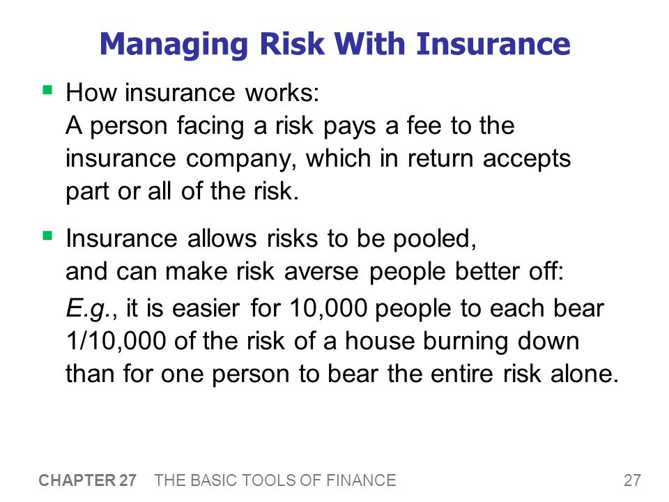 27 CHAPTER 27 THE BASIC TOOLS OF FINANCE Managing Risk With Insurance  How insurance works: A person facing a risk pays a fee to the insurance company, which in return accepts part or all of the risk.