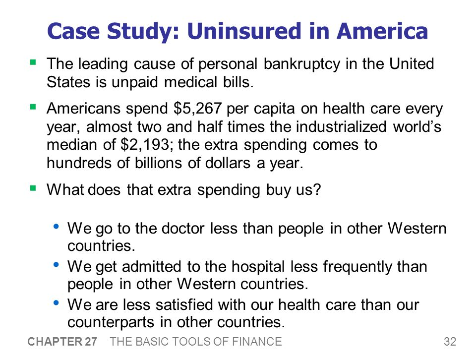 32 CHAPTER 27 THE BASIC TOOLS OF FINANCE Case Study: Uninsured in America  The leading cause of personal bankruptcy in the United States is unpaid medical bills.
