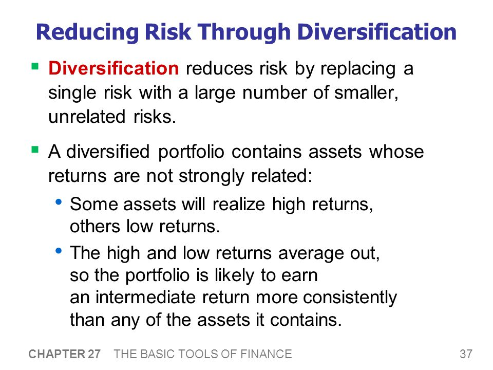 37 CHAPTER 27 THE BASIC TOOLS OF FINANCE Reducing Risk Through Diversification  Diversification reduces risk by replacing a single risk with a large number of smaller, unrelated risks.