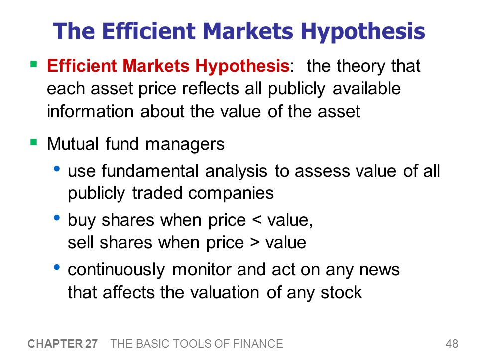 48 CHAPTER 27 THE BASIC TOOLS OF FINANCE The Efficient Markets Hypothesis  Efficient Markets Hypothesis: the theory that each asset price reflects all publicly available information about the value of the asset  Mutual fund managers use fundamental analysis to assess value of all publicly traded companies buy shares when price value continuously monitor and act on any news that affects the valuation of any stock