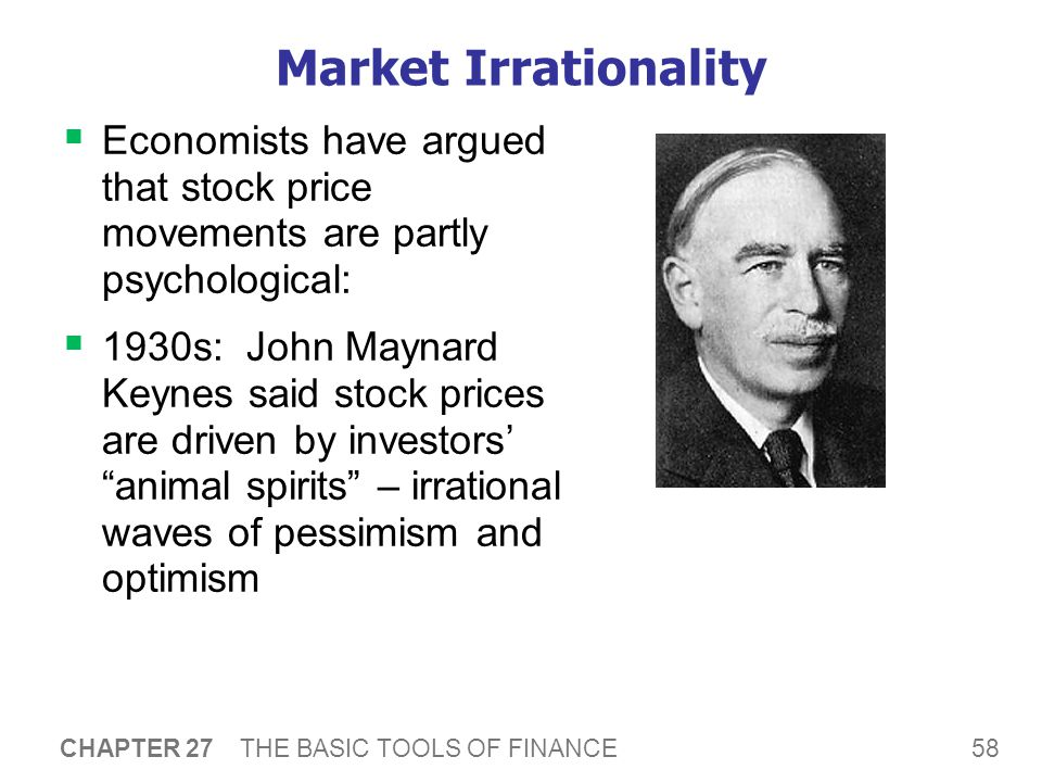 58 CHAPTER 27 THE BASIC TOOLS OF FINANCE Market Irrationality  Economists have argued that stock price movements are partly psychological:  1930s: John Maynard Keynes said stock prices are driven by investors' animal spirits – irrational waves of pessimism and optimism