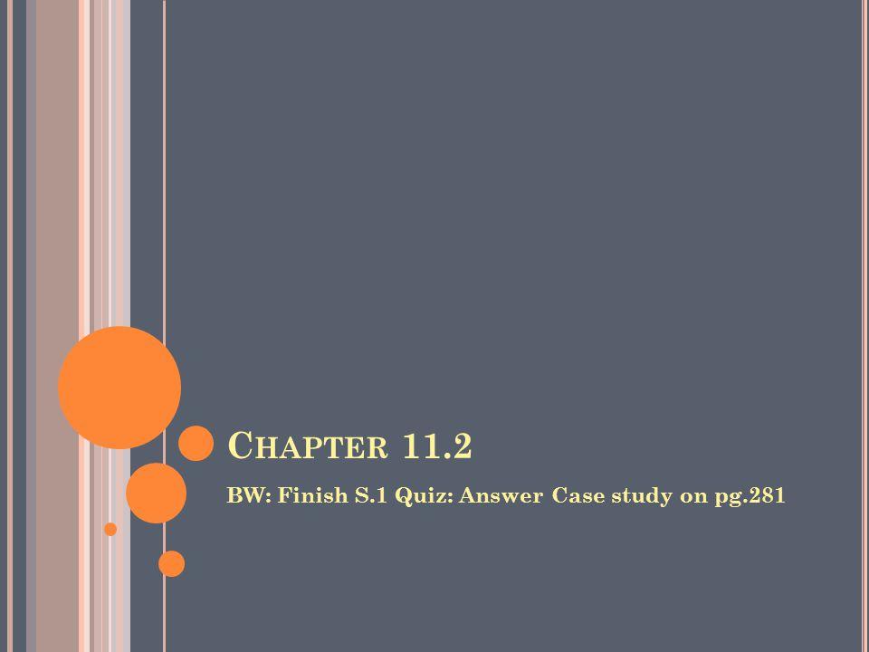 C HAPTER 11.2 BW: Finish S.1 Quiz: Answer Case study on pg.281