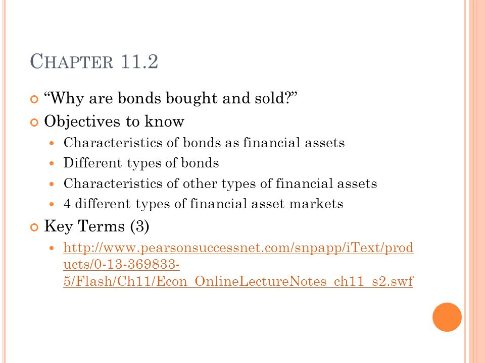 C HAPTER 11.2 Why are bonds bought and sold Objectives to know Characteristics of bonds as financial assets Different types of bonds Characteristics of other types of financial assets 4 different types of financial asset markets Key Terms (3) http://www.pearsonsuccessnet.com/snpapp/iText/prod ucts/0-13-369833- 5/Flash/Ch11/Econ_OnlineLectureNotes_ch11_s2.swf http://www.pearsonsuccessnet.com/snpapp/iText/prod ucts/0-13-369833- 5/Flash/Ch11/Econ_OnlineLectureNotes_ch11_s2.swf