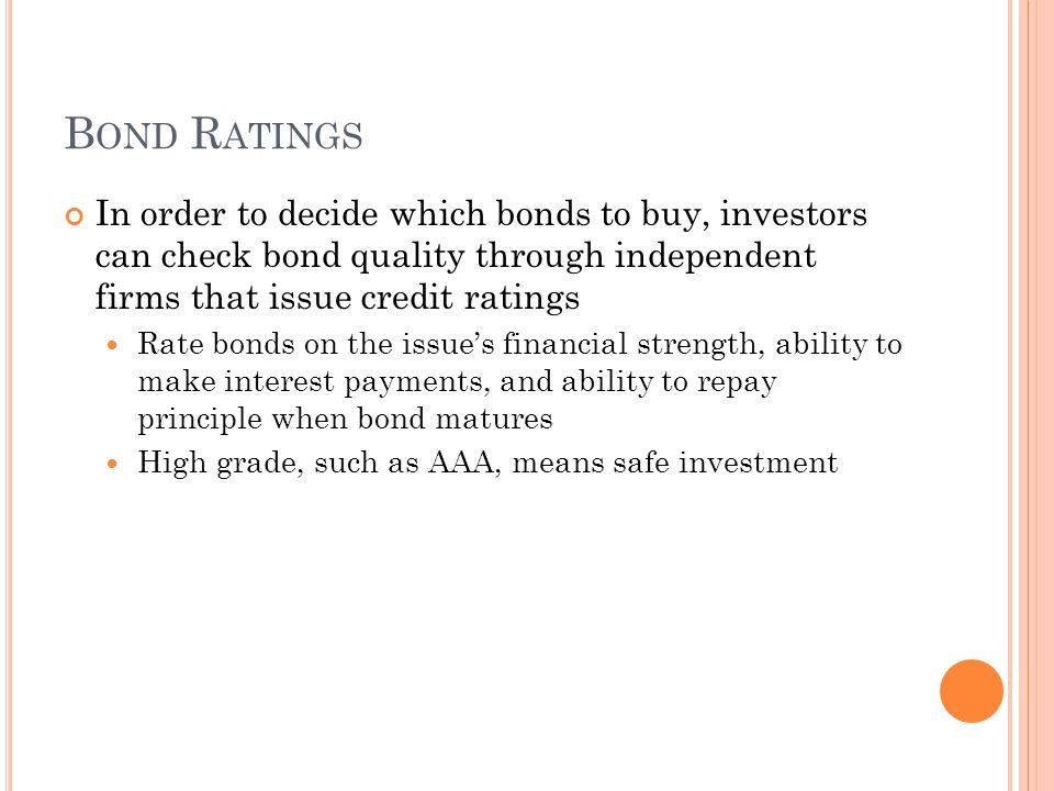 B OND R ATINGS In order to decide which bonds to buy, investors can check bond quality through independent firms that issue credit ratings Rate bonds on the issue's financial strength, ability to make interest payments, and ability to repay principle when bond matures High grade, such as AAA, means safe investment