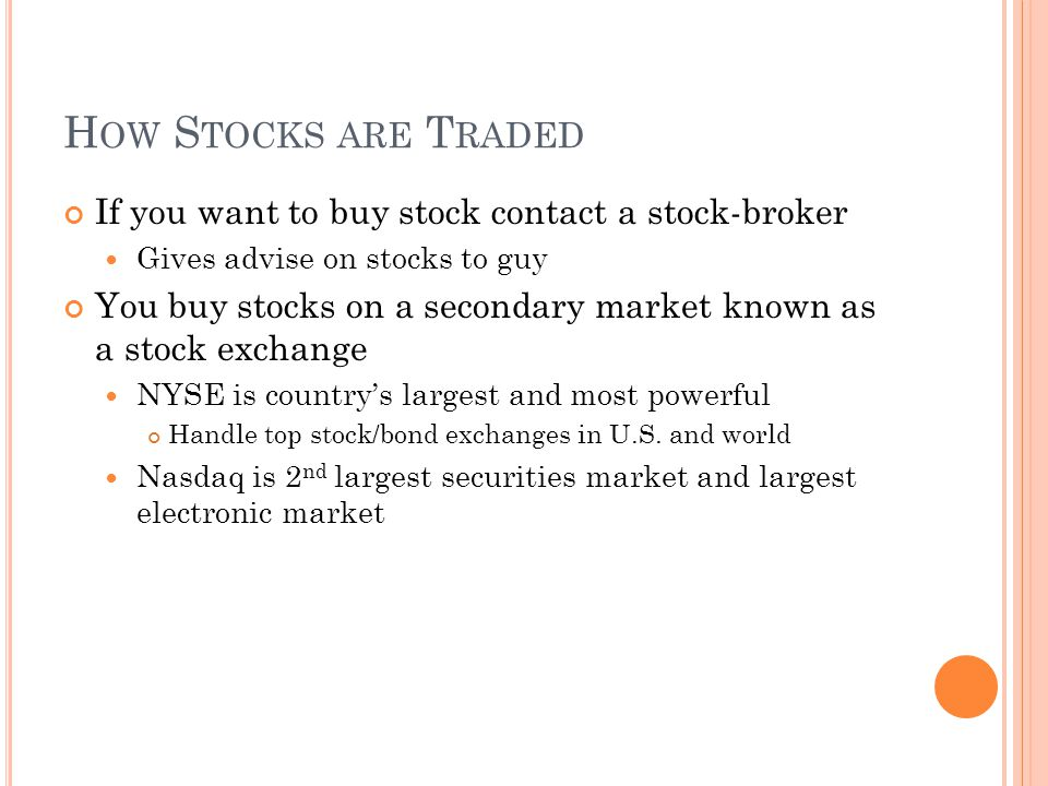H OW S TOCKS ARE T RADED If you want to buy stock contact a stock-broker Gives advise on stocks to guy You buy stocks on a secondary market known as a stock exchange NYSE is country's largest and most powerful Handle top stock/bond exchanges in U.S.