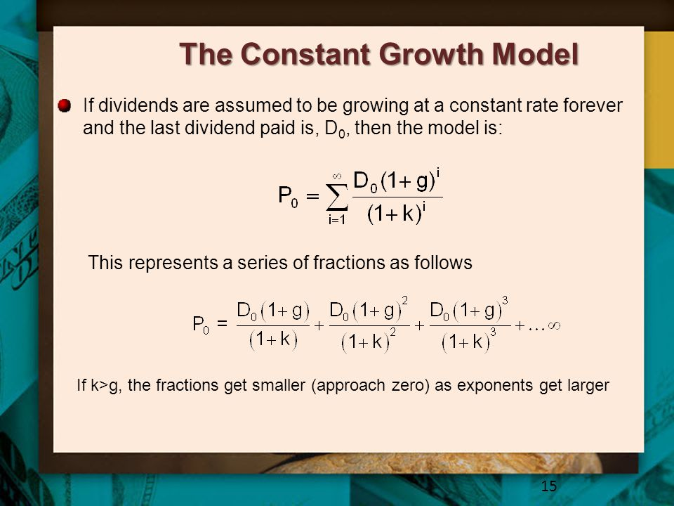 The Constant Growth Model If dividends are assumed to be growing at a constant rate forever and the last dividend paid is, D 0, then the model is: 15