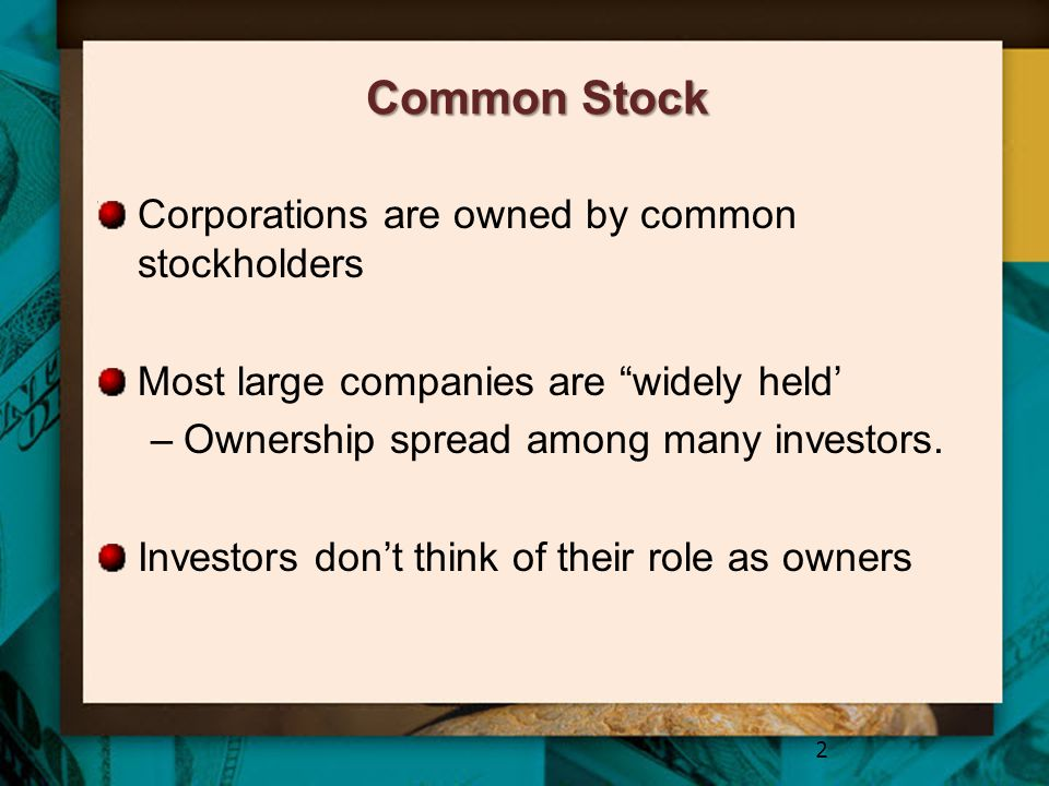 """Common Stock Corporations are owned by common stockholders Most large companies are """"widely held' –Ownership spread among many investors. Investors do"""