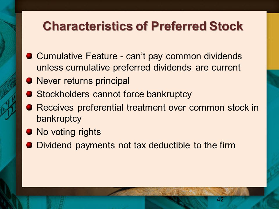 Characteristics of Preferred Stock Cumulative Feature - can't pay common dividends unless cumulative preferred dividends are current Never returns pri