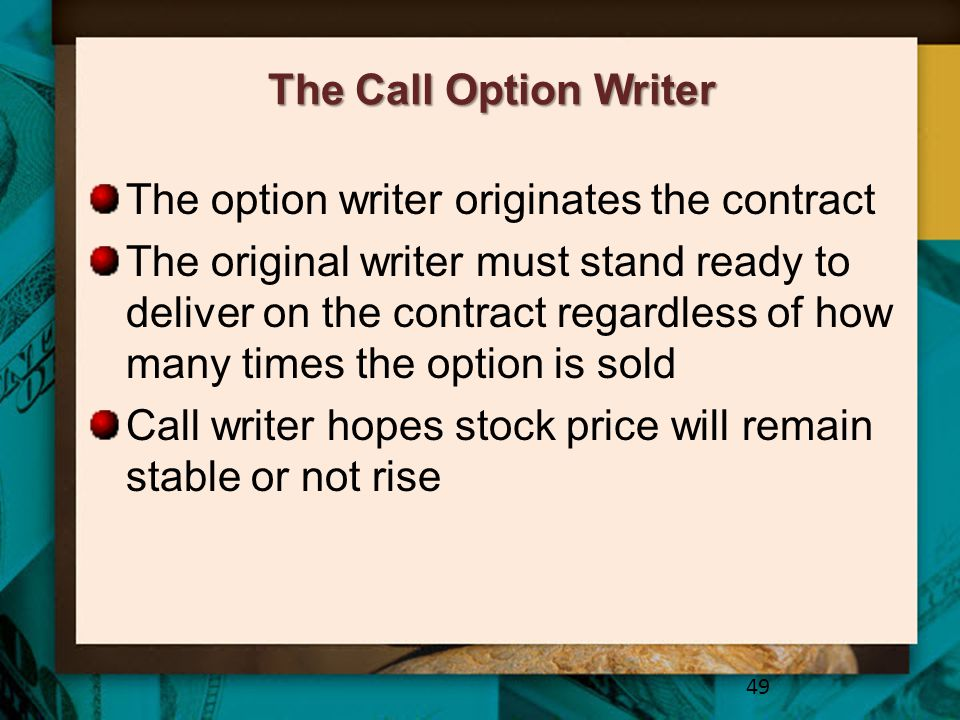 The Call Option Writer The option writer originates the contract The original writer must stand ready to deliver on the contract regardless of how man