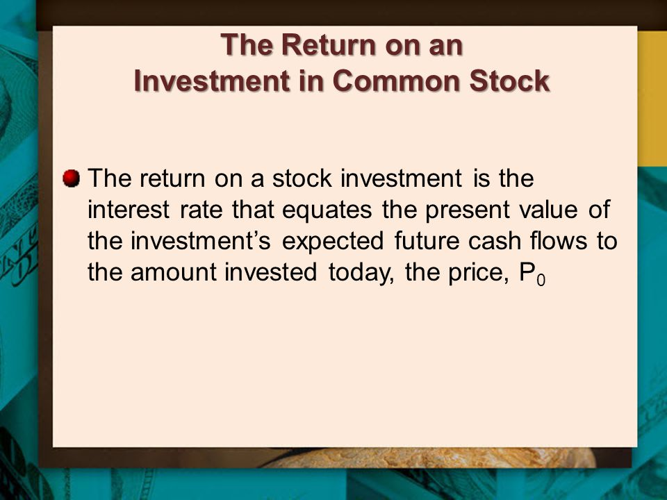 The Return on an Investment in Common Stock The return on a stock investment is the interest rate that equates the present value of the investment's e