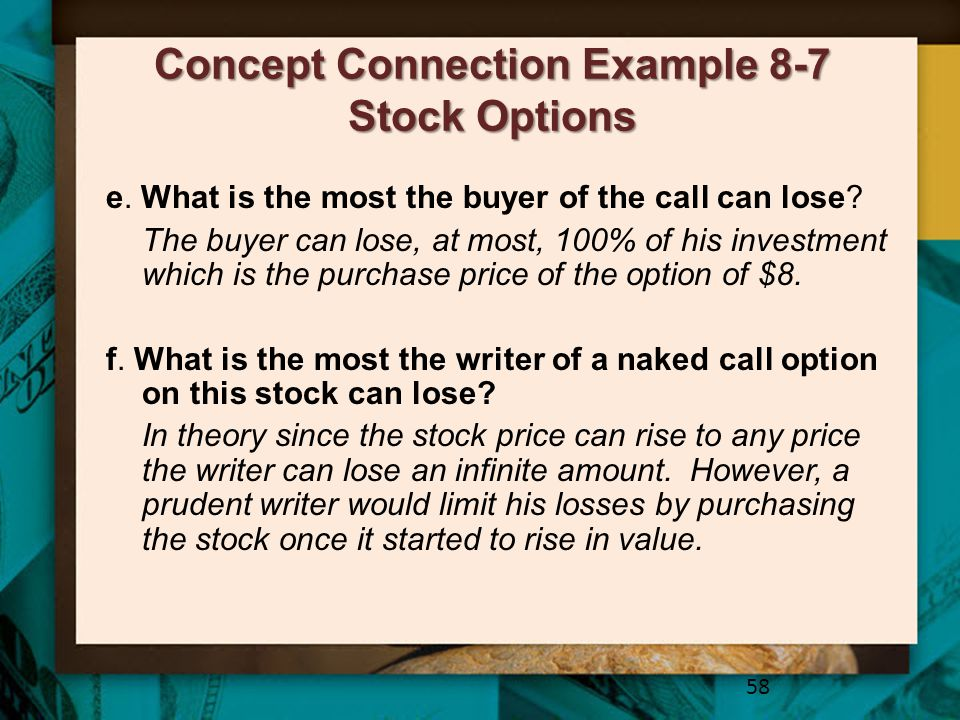 Concept Connection Example 8-7 Stock Options 58 e. What is the most the buyer of the call can lose? The buyer can lose, at most, 100% of his investmen