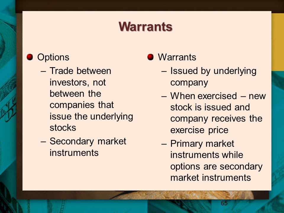 Warrants Options –Trade between investors, not between the companies that issue the underlying stocks –Secondary market instruments Warrants –Issued b