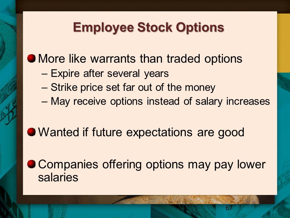 Employee Stock Options More like warrants than traded options –Expire after several years –Strike price set far out of the money –May receive options