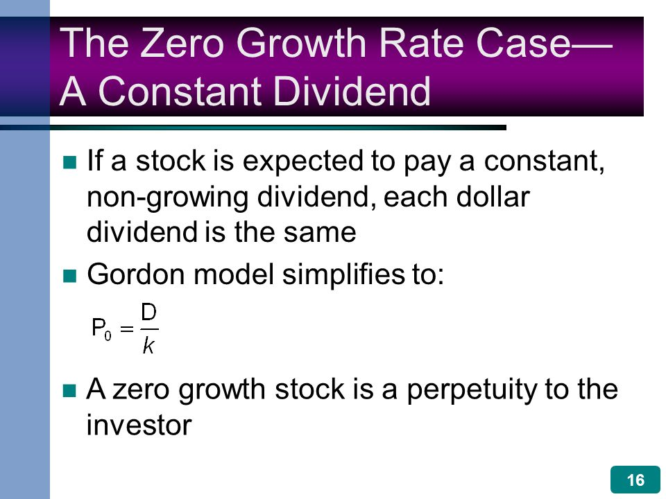 16 The Zero Growth Rate Case— A Constant Dividend If a stock is expected to pay a constant, non-growing dividend, each dollar dividend is the same Gordon model simplifies to: A zero growth stock is a perpetuity to the investor