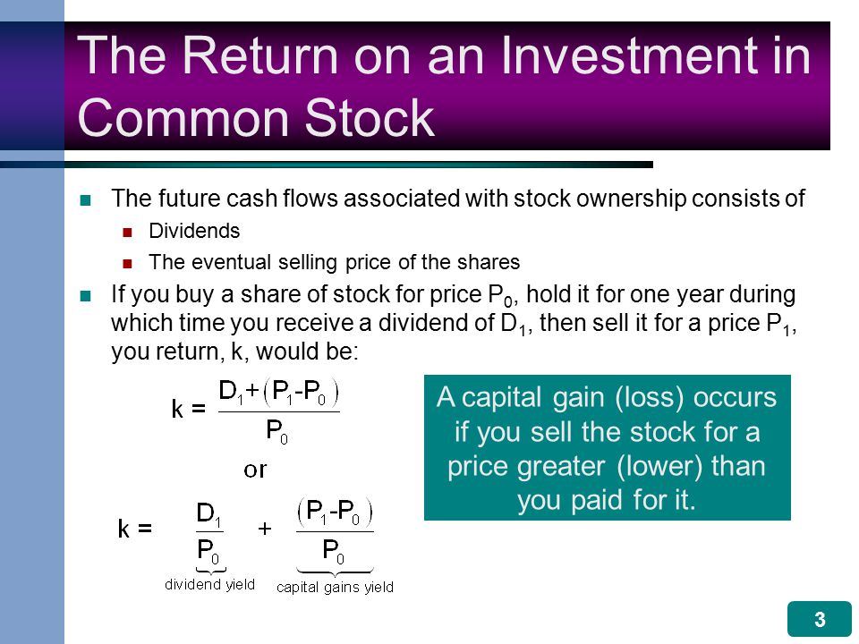 3 The Return on an Investment in Common Stock The future cash flows associated with stock ownership consists of Dividends The eventual selling price of the shares If you buy a share of stock for price P 0, hold it for one year during which time you receive a dividend of D 1, then sell it for a price P 1, you return, k, would be: A capital gain (loss) occurs if you sell the stock for a price greater (lower) than you paid for it.