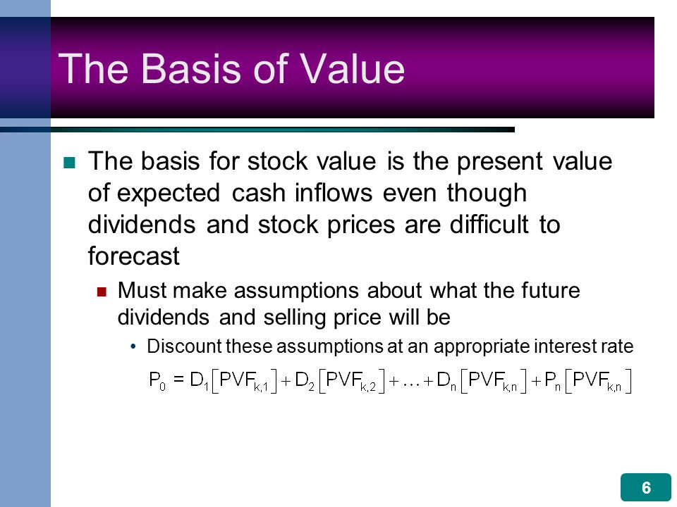 6 The Basis of Value The basis for stock value is the present value of expected cash inflows even though dividends and stock prices are difficult to forecast Must make assumptions about what the future dividends and selling price will be Discount these assumptions at an appropriate interest rate