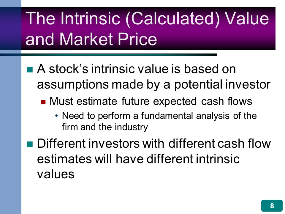 8 The Intrinsic (Calculated) Value and Market Price A stock's intrinsic value is based on assumptions made by a potential investor Must estimate future expected cash flows Need to perform a fundamental analysis of the firm and the industry Different investors with different cash flow estimates will have different intrinsic values