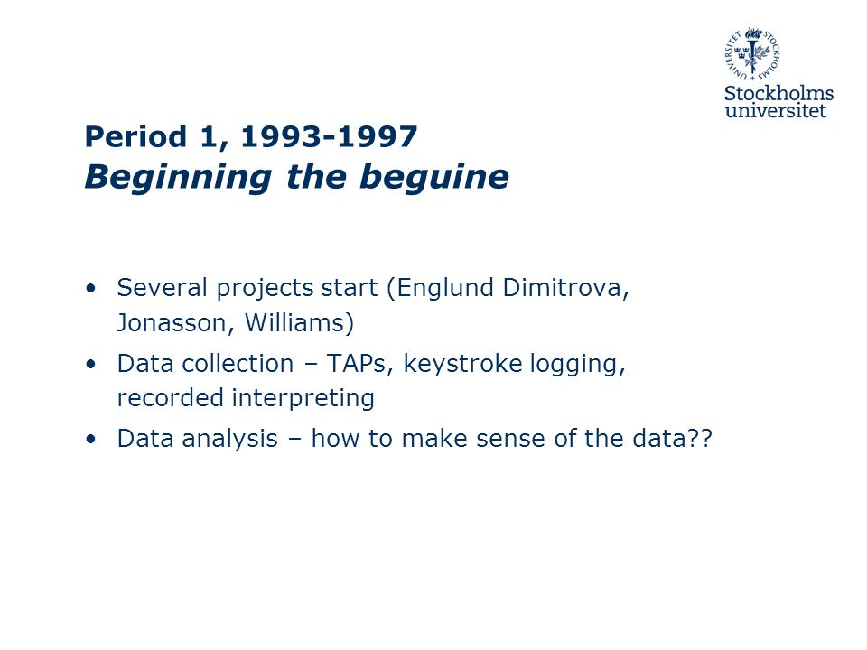 Period 1, 1993-1997 Beginning the beguine Several projects start (Englund Dimitrova, Jonasson, Williams) Data collection – TAPs, keystroke logging, recorded interpreting Data analysis – how to make sense of the data