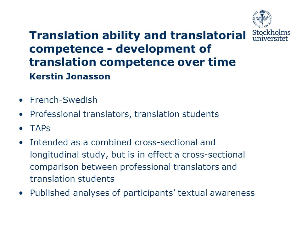 Translation ability and translatorial competence - development of translation competence over time Kerstin Jonasson French-Swedish Professional translators, translation students TAPs Intended as a combined cross-sectional and longitudinal study, but is in effect a cross-sectional comparison between professional translators and translation students Published analyses of participants' textual awareness