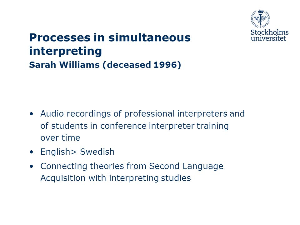 Processes in simultaneous interpreting Sarah Williams (deceased 1996) Audio recordings of professional interpreters and of students in conference interpreter training over time English> Swedish Connecting theories from Second Language Acquisition with interpreting studies