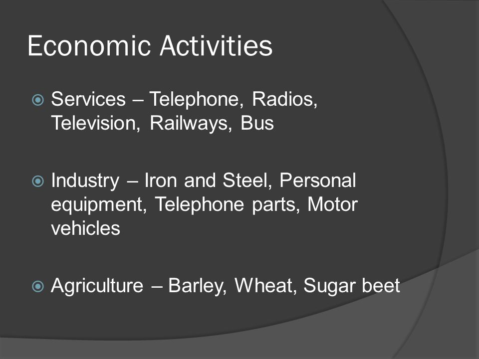 Economic Activities SServices – Telephone, Radios, Television, Railways, Bus IIndustry – Iron and Steel, Personal equipment, Telephone parts, Motor vehicles AAgriculture – Barley, Wheat, Sugar beet