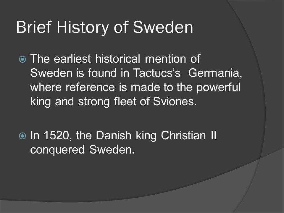 Brief History of Sweden  The earliest historical mention of Sweden is found in Tactucs's Germania, where reference is made to the powerful king and strong fleet of Sviones.