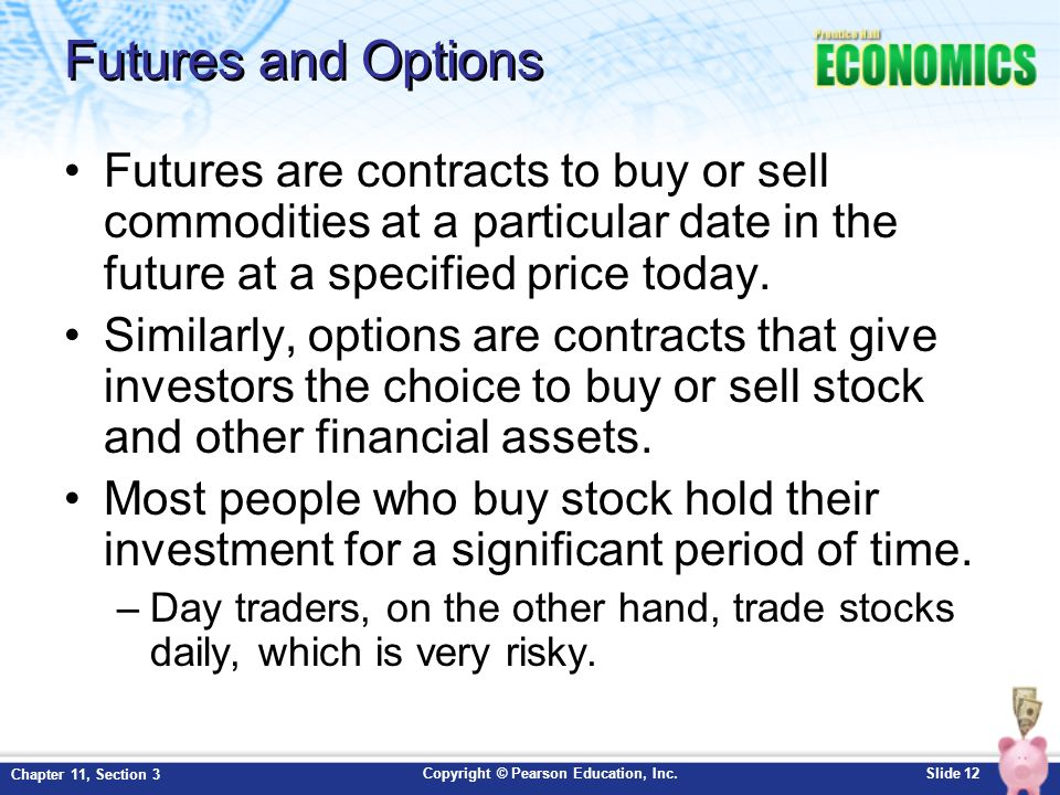 Copyright © Pearson Education, Inc.Slide 12 Chapter 11, Section 3 Futures and Options Futures are contracts to buy or sell commodities at a particular date in the future at a specified price today.