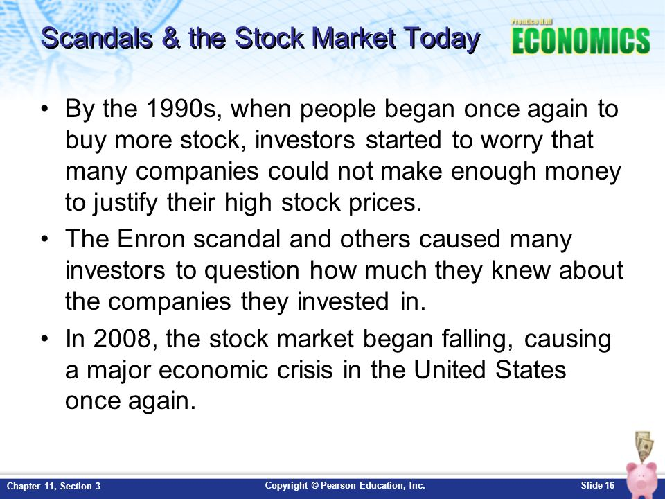 Copyright © Pearson Education, Inc.Slide 16 Chapter 11, Section 3 Scandals & the Stock Market Today By the 1990s, when people began once again to buy more stock, investors started to worry that many companies could not make enough money to justify their high stock prices.