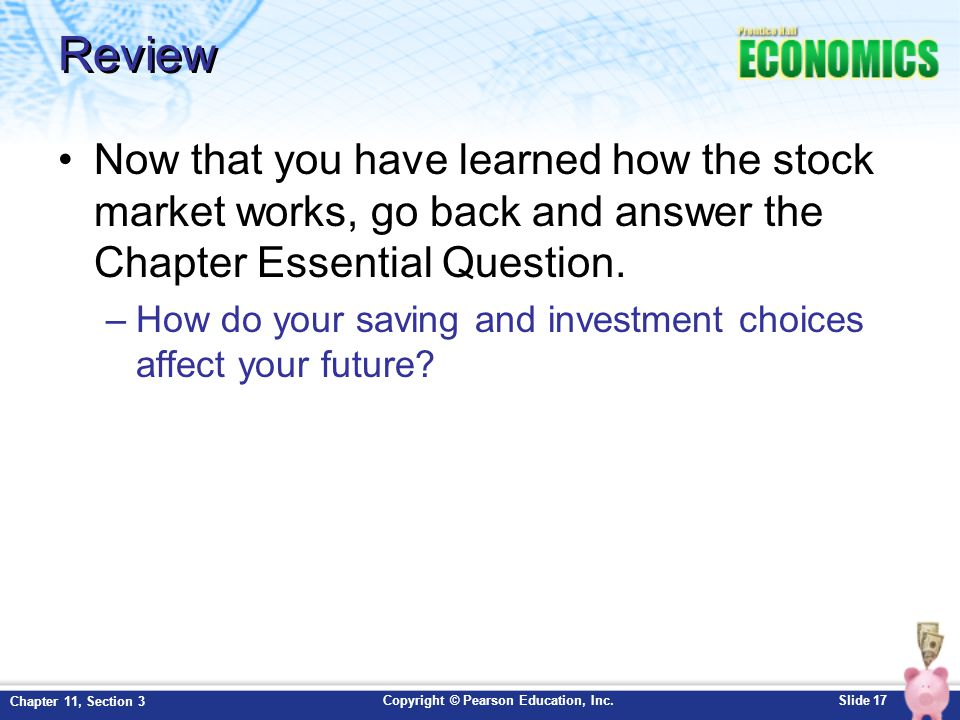 Copyright © Pearson Education, Inc.Slide 17 Chapter 11, Section 3 Review Now that you have learned how the stock market works, go back and answer the Chapter Essential Question.
