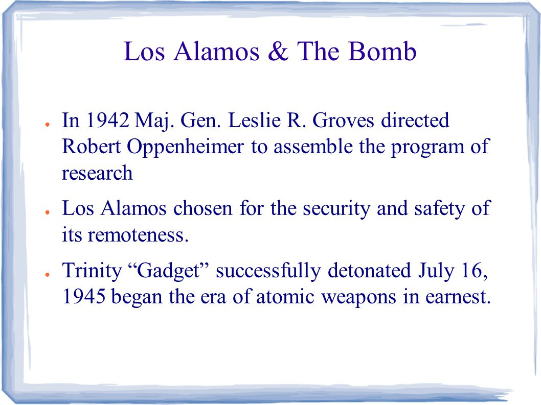 Los Alamos & The Bomb ● In 1942 Maj. Gen. Leslie R.