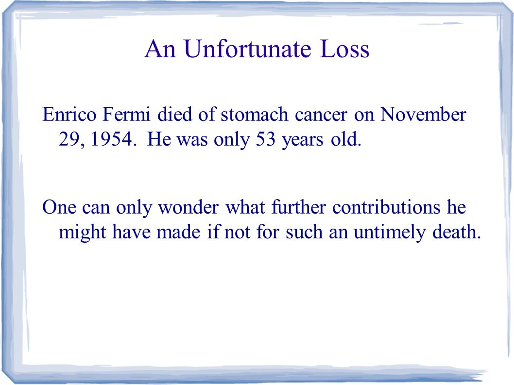 An Unfortunate Loss Enrico Fermi died of stomach cancer on November 29, 1954.