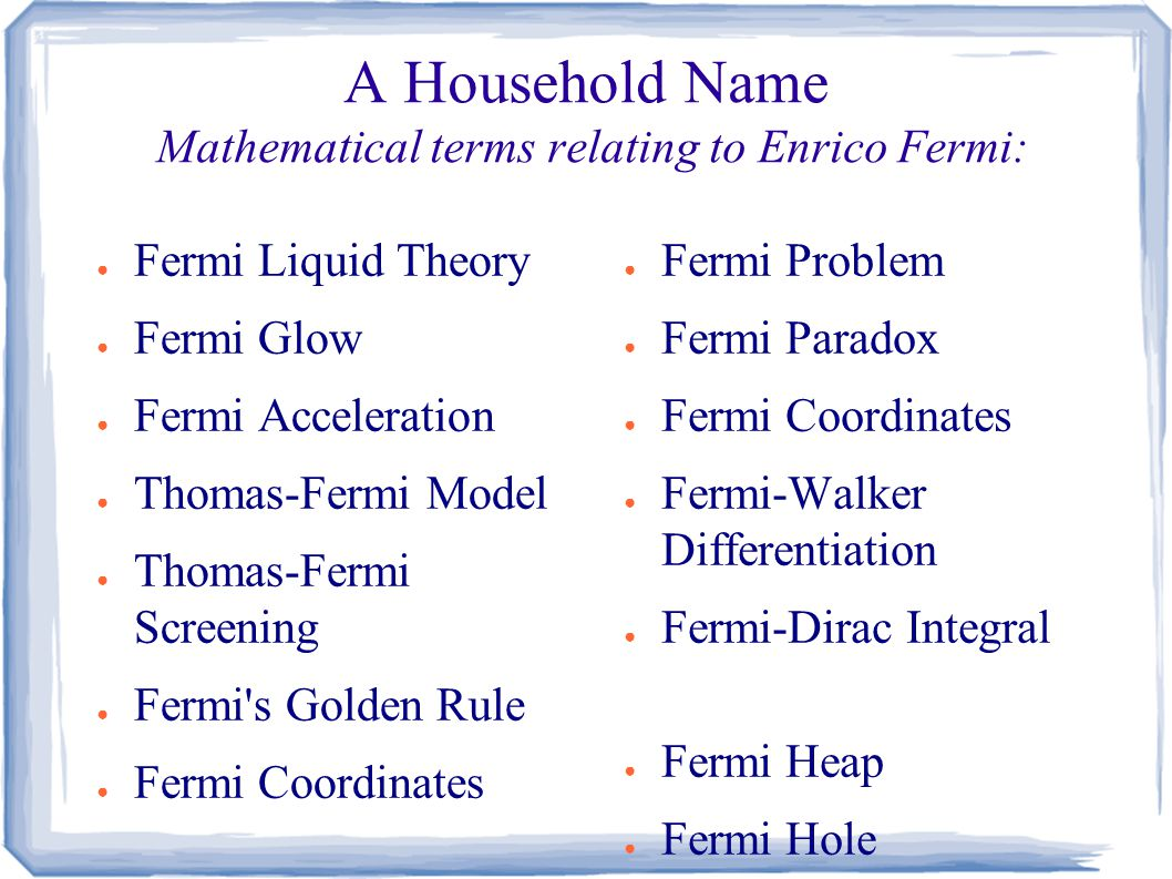 A Household Name Mathematical terms relating to Enrico Fermi: ● Fermi Liquid Theory ● Fermi Glow ● Fermi Acceleration ● Thomas-Fermi Model ● Thomas-Fermi Screening ● Fermi s Golden Rule ● Fermi Coordinates ● Fermi Problem ● Fermi Paradox ● Fermi Coordinates ● Fermi-Walker Differentiation ● Fermi-Dirac Integral ● Fermi Heap ● Fermi Hole
