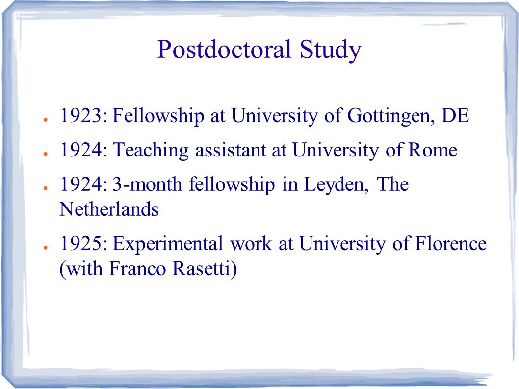 Postdoctoral Study ● 1923: Fellowship at University of Gottingen, DE ● 1924: Teaching assistant at University of Rome ● 1924: 3-month fellowship in Leyden, The Netherlands ● 1925: Experimental work at University of Florence (with Franco Rasetti)