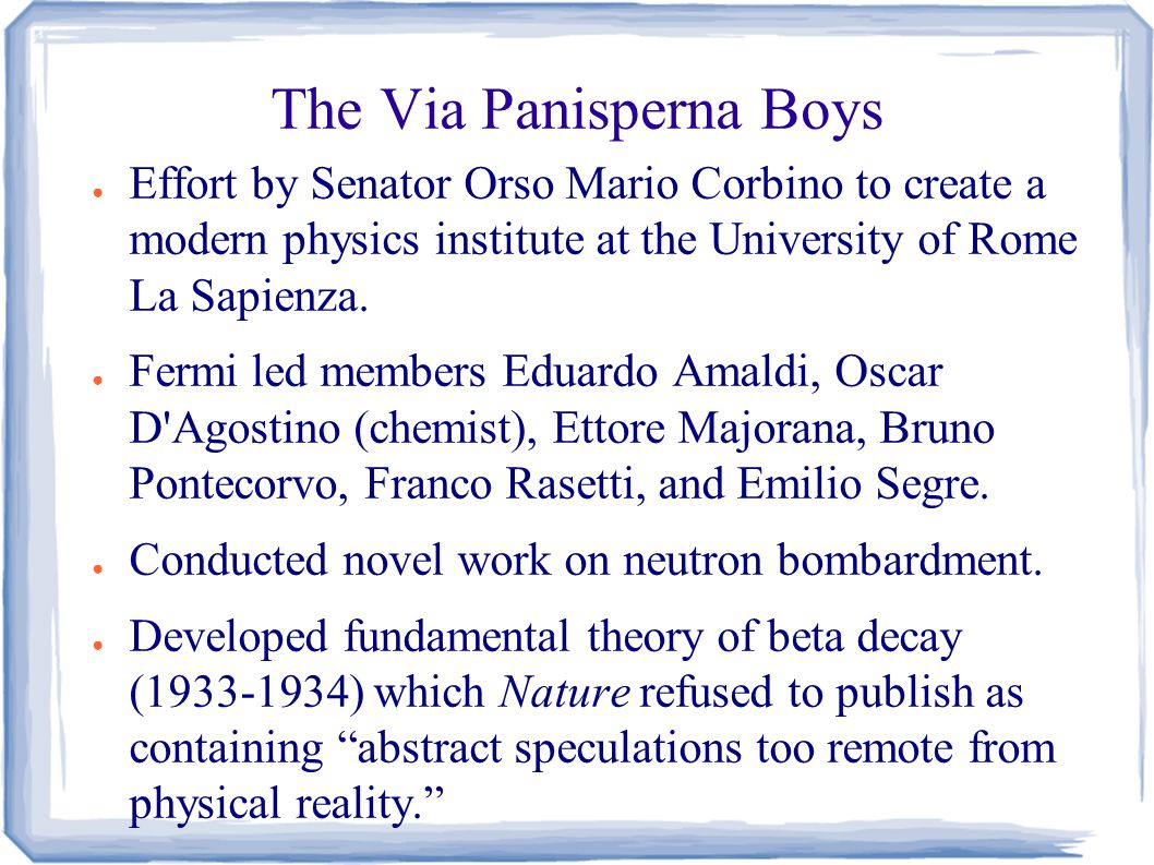 The Via Panisperna Boys ● Effort by Senator Orso Mario Corbino to create a modern physics institute at the University of Rome La Sapienza.