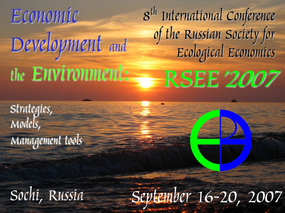 Sochi, Russia September 16-20, 2007 Economic Development and the Environment: Strategies, Models, Management tools 8 th International Conference of the Russian Society for Ecological Economics RSEE'2007