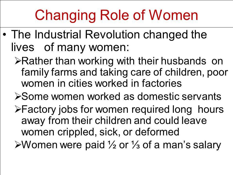 The Industrial Revolution changed the lives of many women:   Rather than working with their husbands on family farms and taking care of children, poor women in cities worked in factories   Some women worked as domestic servants   Factory jobs for women required long hours away from their children and could leave women crippled, sick, or deformed   Women were paid ½ or ⅓ of a man's salary