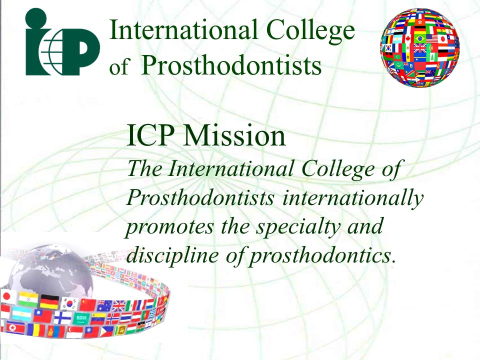 International College of Prosthodontists Founded in 1984 to meet the global needs for prosthodontists and their patients, the College is an organ for international information transfer through its biennial meetings, journal, and personal communication.