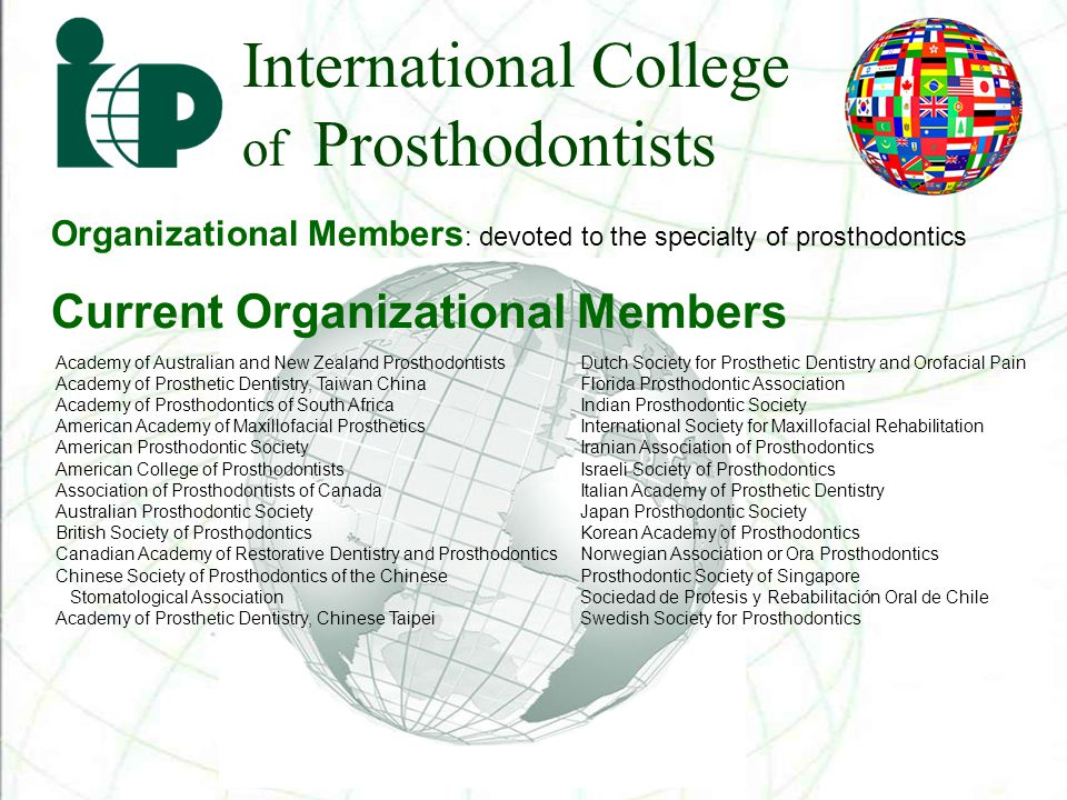 International College of Prosthodontists Organizational Members : devoted to the specialty of prosthodontics Current Organizational Members Academy of Australian and New Zealand Prosthodontists Academy of Prosthetic Dentistry, Taiwan China Academy of Prosthodontics of South Africa American Academy of Maxillofacial Prosthetics American Prosthodontic Society American College of Prosthodontists Association of Prosthodontists of Canada Australian Prosthodontic Society British Society of Prosthodontics Canadian Academy of Restorative Dentistry and Prosthodontics Chinese Society of Prosthodontics of the Chinese Stomatological Association Academy of Prosthetic Dentistry, Chinese Taipei Dutch Society for Prosthetic Dentistry and Orofacial Pain Florida Prosthodontic Association Indian Prosthodontic Society International Society for Maxillofacial Rehabilitation Iranian Association of Prosthodontics Israeli Society of Prosthodontics Italian Academy of Prosthetic Dentistry Japan Prosthodontic Society Korean Academy of Prosthodontics Norwegian Association or Ora Prosthodontics Prosthodontic Society of Singapore Sociedad de Protesis y Rebabilitación Oral de Chile Swedish Society for Prosthodontics